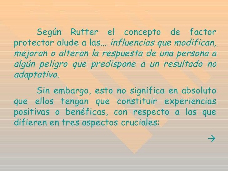 Según Rutter el concepto de factor protector alude  a las ... influencias que modifican, mejoran o alteran la respuesta de...