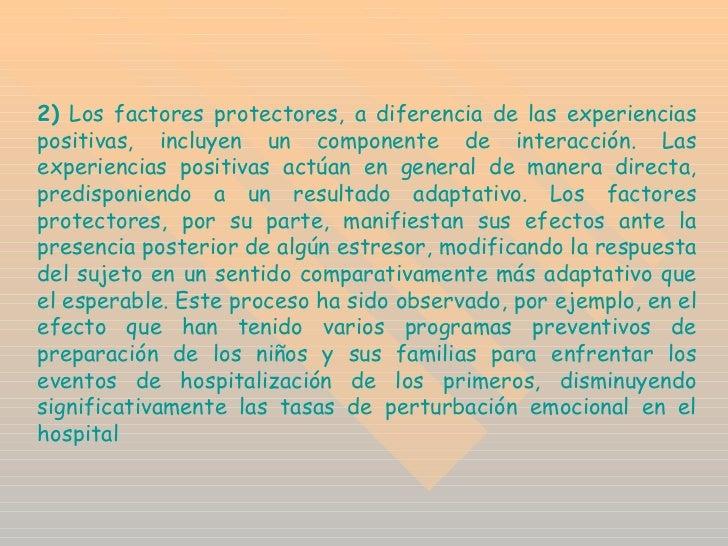 2)   Los factores protectores, a diferencia de las experiencias positivas, incluyen un componente de interacción. Las expe...