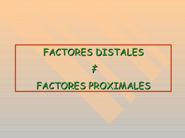 FACTORES DISTALES ‡ FACTORES PROXIMALES