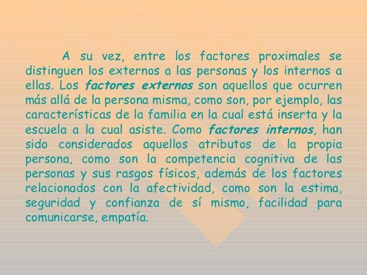 A su vez, entre los factores proximales se distinguen los externos a las personas y los internos a ellas. Los  factores ex...