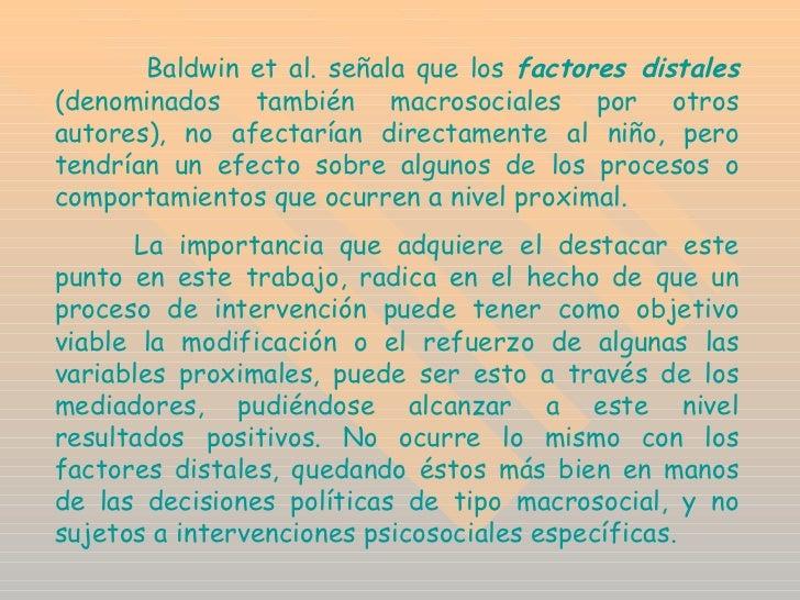 Baldwin et al. señala que los  factores distales  (denominados también macrosociales por otros autores), no afectarían d...