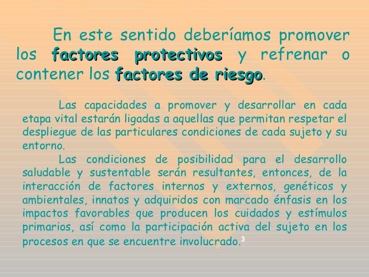 En este sentido deberíamos promover los  factores protectivos  y refrenar o contener los  factores de riesgo .  Las capaci...
