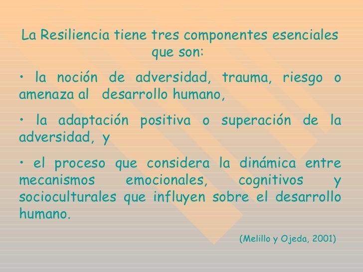 <ul><li>La Resiliencia tiene tres componentes esenciales que son:  </li></ul><ul><li>la noción de adversidad, trauma, ries...