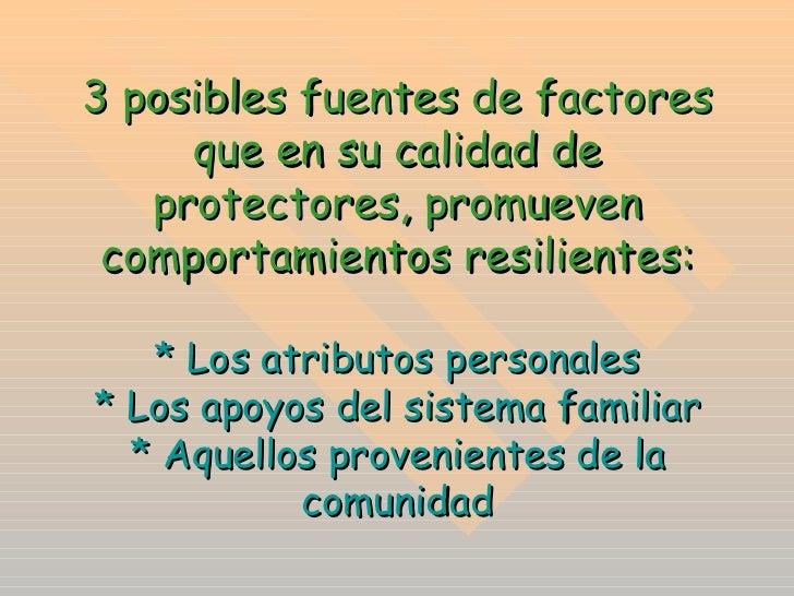 3 posibles fuentes de factores que en su calidad de protectores, promueven comportamientos resilientes: * Los atributos pe...