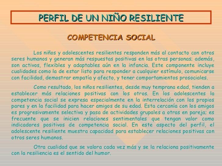 PERFIL DE UN NIÑO RESILIENTE COMPETENCIA SOCIAL Los niños y adolescentes resilientes responden más al contacto con otros s...