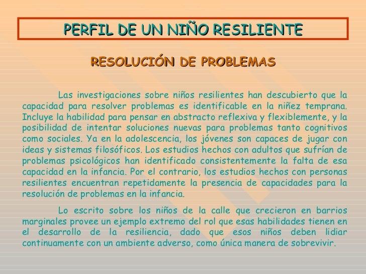 PERFIL DE UN NIÑO RESILIENTE RESOLUCIÓN DE PROBLEMAS Las investigaciones sobre niños resilientes han descubierto que la ca...