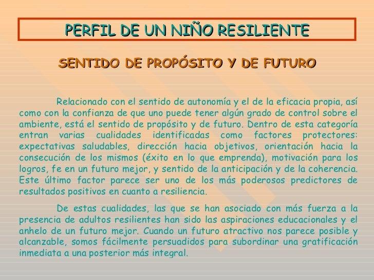 PERFIL DE UN NIÑO RESILIENTE SENTIDO DE PROPÓSITO Y DE FUTURO Relacionado con el sentido de autonomía y el de la eficacia ...