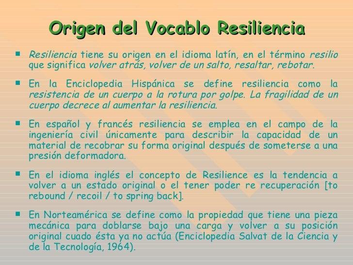 Origen del Vocablo Resiliencia <ul><li>Resiliencia  tiene su origen en el idioma latín, en el término  resilio  que signif...