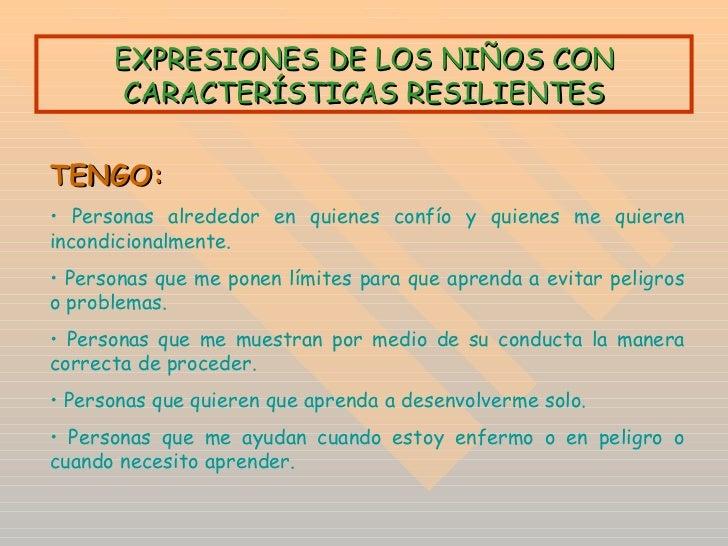 EXPRESIONES DE LOS NIÑOS CON CARACTERÍSTICAS RESILIENTES <ul><li>TENGO: </li></ul><ul><li>Personas alrededor en quienes co...