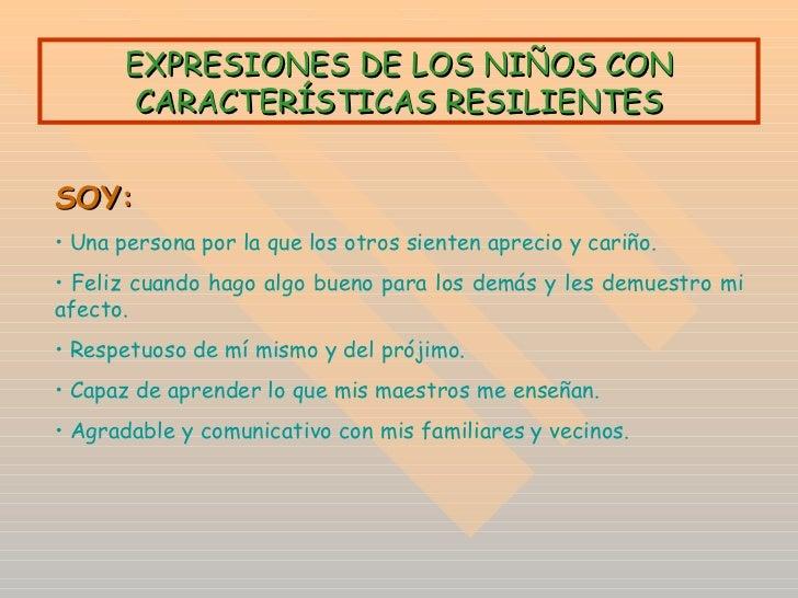 EXPRESIONES DE LOS NIÑOS CON CARACTERÍSTICAS RESILIENTES <ul><li>SOY:   </li></ul><ul><li>Una persona por la que los otros...