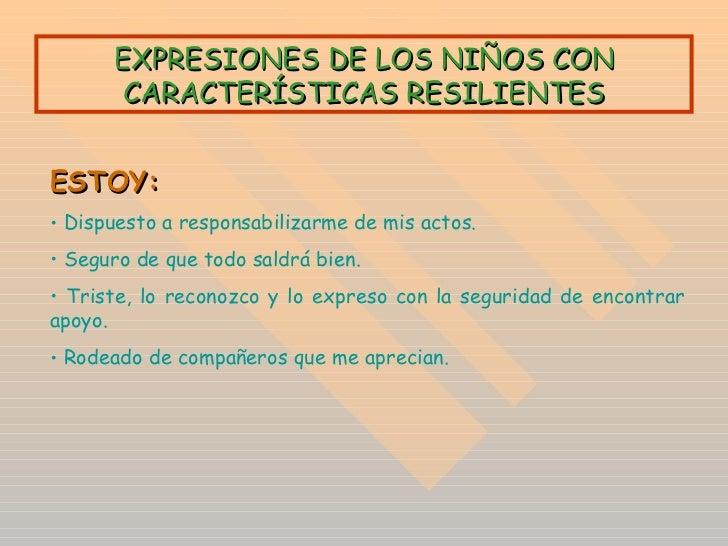 EXPRESIONES DE LOS NIÑOS CON CARACTERÍSTICAS RESILIENTES <ul><li>ESTOY: </li></ul><ul><li>Dispuesto a responsabilizarme de...