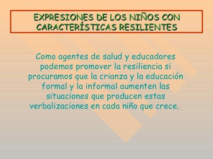 EXPRESIONES DE LOS NIÑOS CON CARACTERÍSTICAS RESILIENTES Como agentes de salud y educadores podemos promover la resilienci...