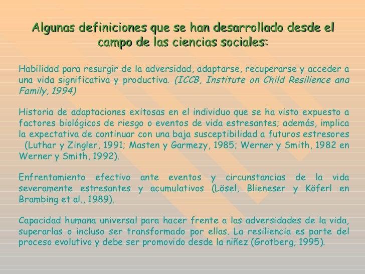 Algunas definiciones que se han desarrollado desde el campo de las ciencias sociales: Habilidad para resurgir de la advers...