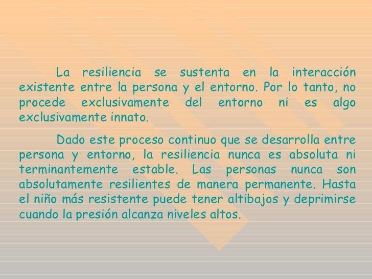 La resiliencia se sustenta en la interacción existente entre la persona y el entorno. Por lo tanto, no procede exclusivame...