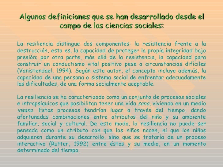 Algunas definiciones que se han desarrollado desde el campo de las ciencias sociales: La resiliencia distingue dos compone...