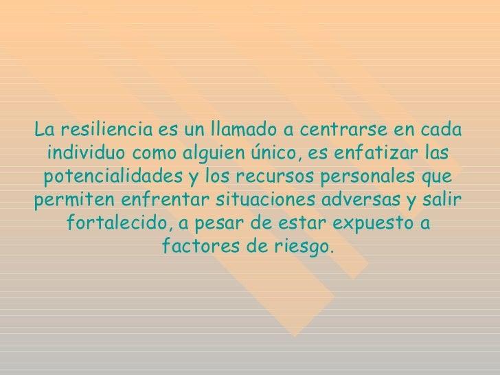 La resiliencia es un llamado a centrarse en cada individuo como alguien único, es enfatizar las potencialidades y los recu...