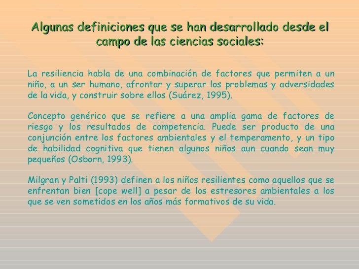 Algunas definiciones que se han desarrollado desde el campo de las ciencias sociales: La resiliencia habla de una combinac...
