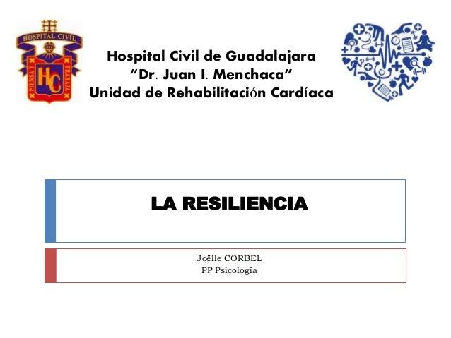 """LA RESILIENCIA Joëlle CORBEL PP Psicología Hospital Civil de Guadalajara """"Dr. Juan I. Menchaca"""" Unidad de Rehabilitación C..."""