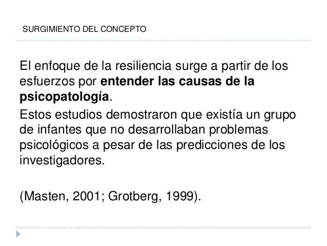 El enfoque de la resiliencia surge a partir de los esfuerzos por entender las causas de la psicopatología. Estos estudios ...