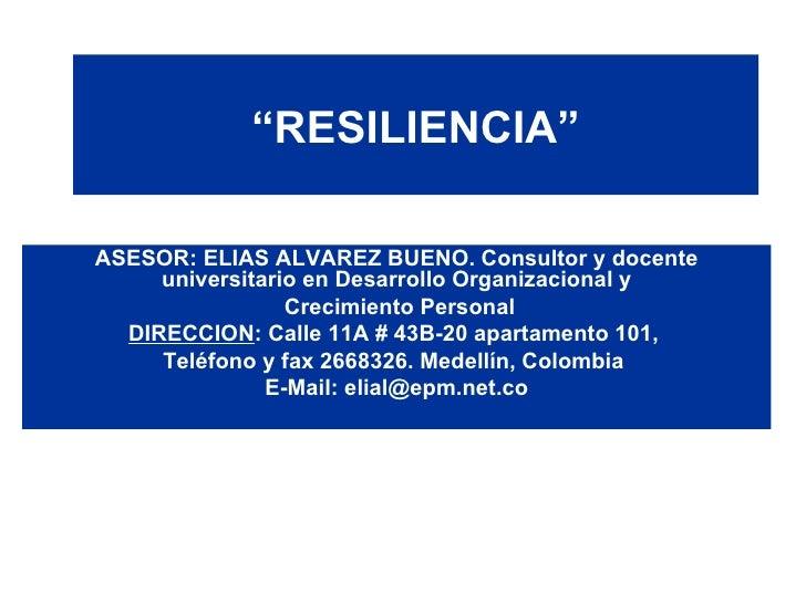 """"""" RESILIENCIA"""" ASESOR: ELIAS ALVAREZ BUENO. Consultor y docente universitario en Desarrollo Organizacional y Crecimiento P..."""