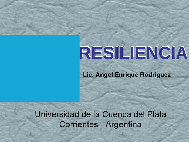 RESILIENCIA Lic. Ángel Enrique Rodríguez RESILIENCIA Universidad de la Cuenca del Plata Corrientes - Argentina
