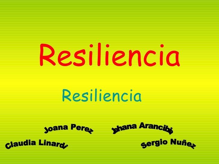 Resiliencia Resiliencia Claudia Linardi Joana Perez Sergio Nuñez Johana Arancibia