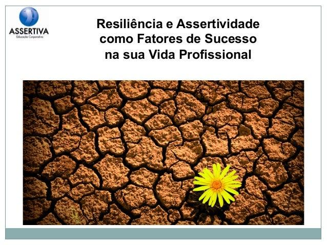 Resiliência e Assertividade  como Fatores de Sucesso  na sua Vida Profissional