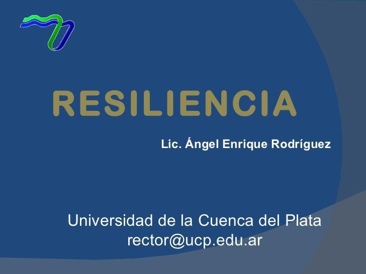 Lic. Ángel Enrique Rodríguez RESILIENCIA Universidad de la Cuenca del Plata [email_address]