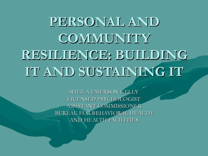PERSONAL AND COMMUNITY RESILIENCE: BUILDING IT AND SUSTAINING IT SHEILA EMERSON KELLY LICENSED PSYCHOLOGIST ASSISTANT COMM...