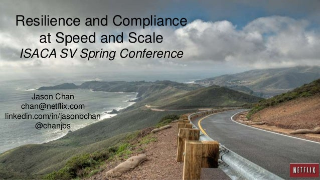 Resilience and Compliance at Speed and Scale ISACA SV Spring Conference Jason Chan chan@netflix.com linkedin.com/in/jasonb...