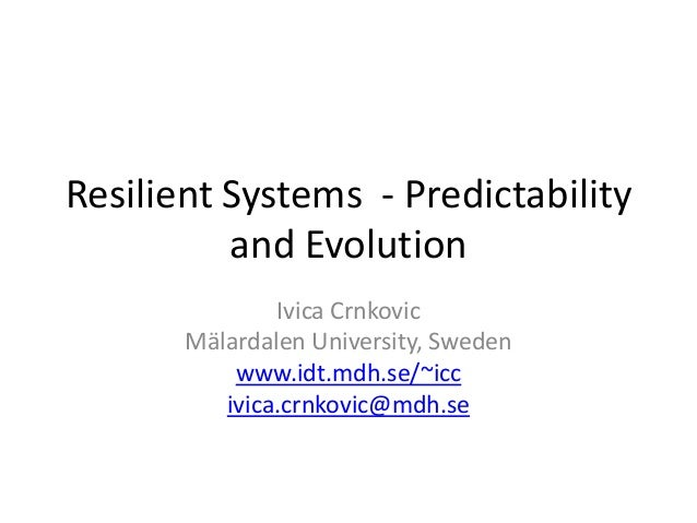 Resilient Systems - Predictability          and Evolution               Ivica Crnkovic       Mälardalen University, Sweden...