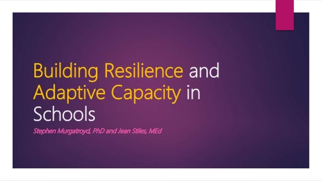 Building Resilience and Adaptive Capacity in Schools Stephen Murgatroyd, PhD and Jean Stiles, MEd