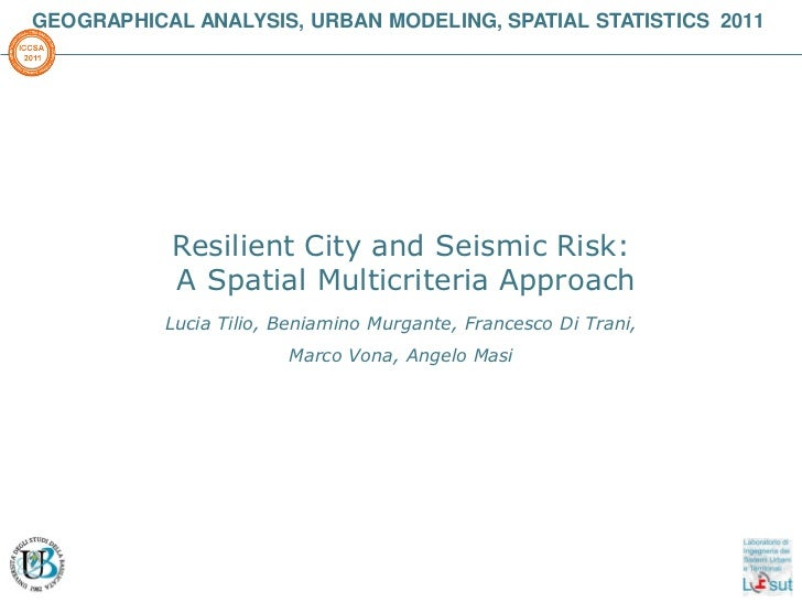 GEOGRAPHICAL ANALYSIS, URBAN MODELING, SPATIAL STATISTICS 2011           Resilient City and Seismic Risk:           A Spat...