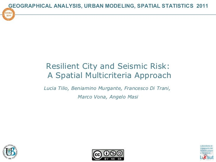 GEOGRAPHICAL ANALYSIS, URBAN MODELING, SPATIAL STATISTICS  2011 Resilient City and Seismic Risk: A Spatial Multicriteria A...