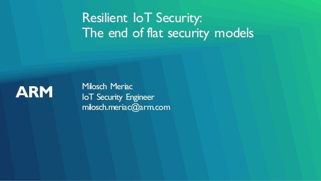 Resilient IoT Security: The end of flat security models Milosch Meriac IoT Security Engineer milosch.meriac@arm.com