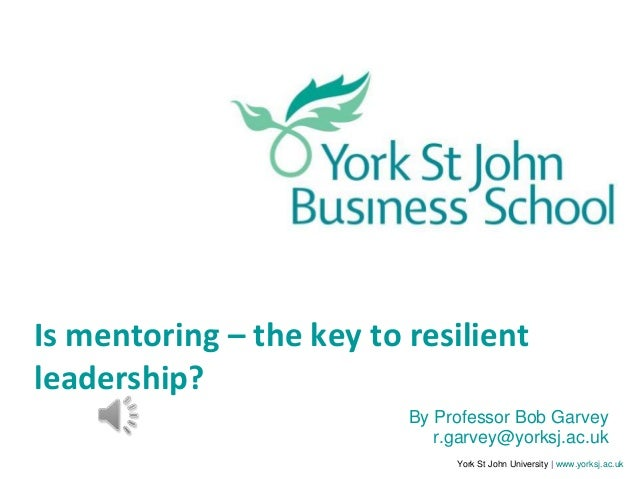 York St John University | www.yorksj.ac.ukIs mentoring – the key to resilientleadership?By Professor Bob Garveyr.garvey@yo...