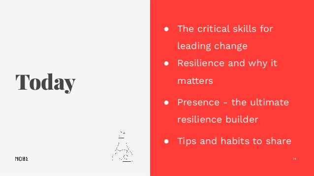 Today 14 ● The critical skills for leading change ● Resilience and why it matters ● Presence - the ultimate resilience bui...