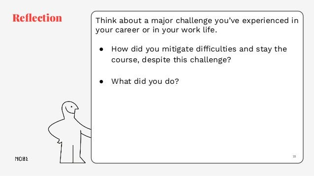 Think about a major challenge you've experienced in your career or in your work life. ● How did you mitigate difficulties a...