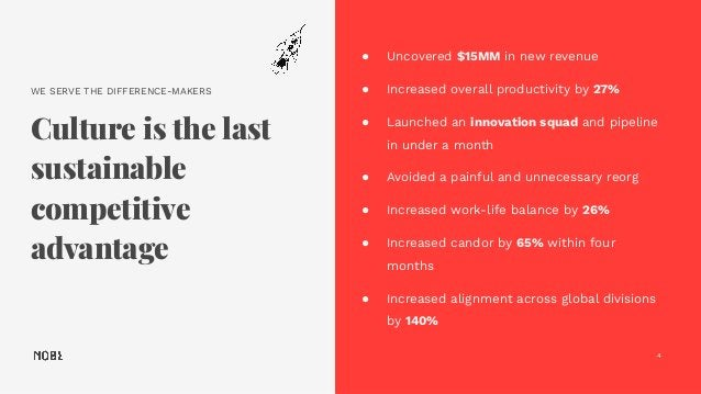 WE SERVE THE DIFFERENCE-MAKERS Culture is the last sustainable competitive advantage 4 ● Uncovered $15MM in new revenue ● ...