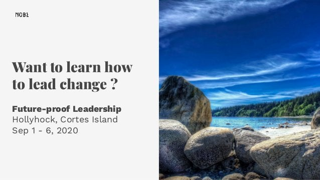 Want to learn how to lead change ? Future-proof Leadership Hollyhock, Cortes Island Sep 1 - 6, 2020 44