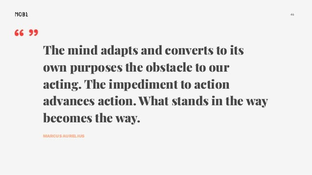 """46 """""""" The mind adapts and converts to its own purposes the obstacle to our acting. The impediment to action advances actio..."""
