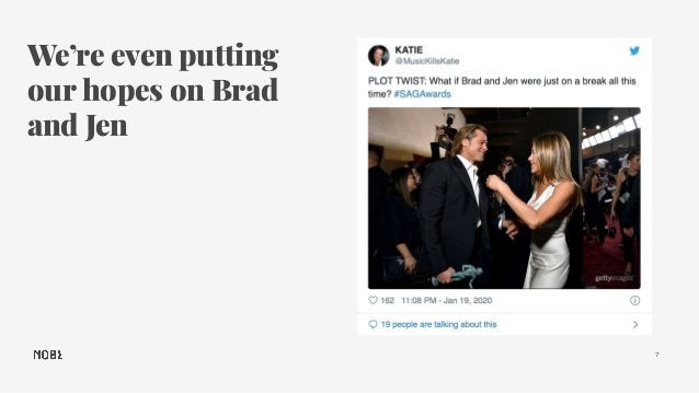 We're even putting our hopes on Brad and Jen 7