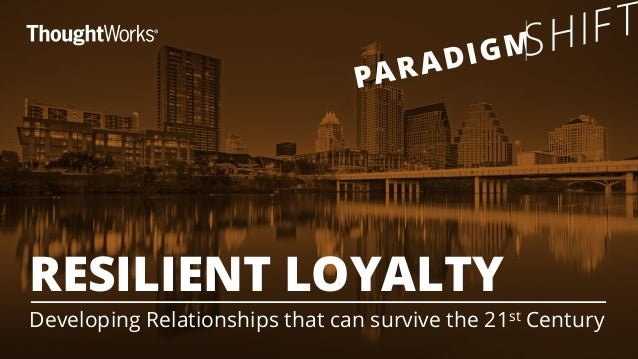RESILIENT LOYALTY  Developing Relationships that can survive the 21st Century