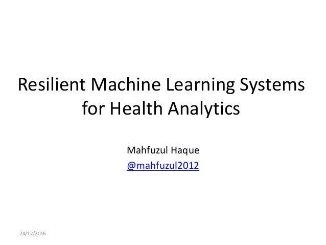 Resilient Machine Learning Systems for Health Analytics Mahfuzul Haque @mahfuzul2012 24/12/2016