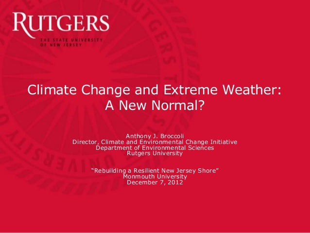 Climate Change and Extreme Weather:           A New Normal?                        Anthony J. Broccoli      Director, Clim...