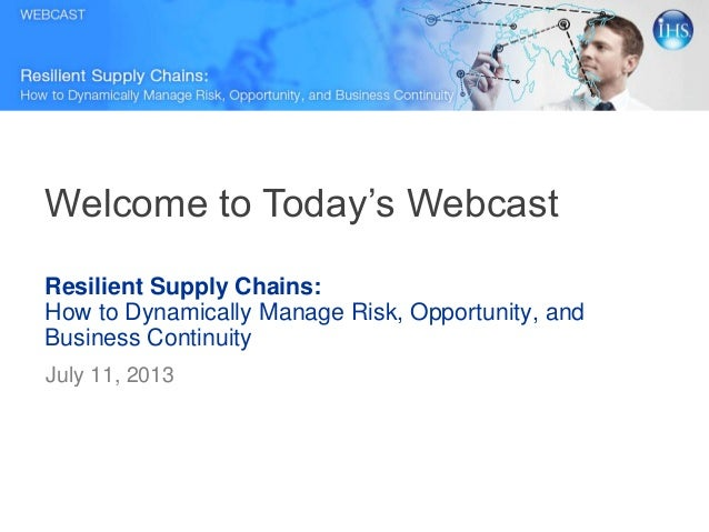 Resilient Supply Chains: How to Dynamically Manage Risk, Opportunity, and Business Continuity July 11, 2013 Welcome to Tod...