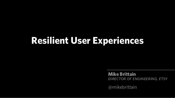Resilient User Experiences                 Mike Brittain                 DIRECTOR OF ENGINEERING, ETSY                 @mi...