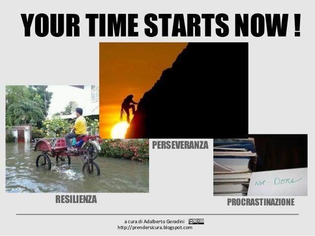 YOUR TIME STARTS NOW ! a cura di Adalberto Geradini http://prendersicura.blogspot.com RESILIENZA PERSEVERANZA PROCRASTINAZ...