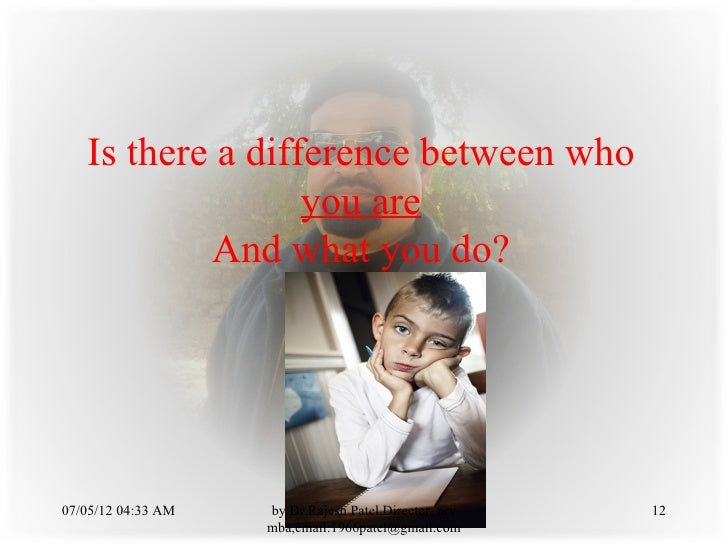 Is there a difference between who                  you are           And what you do?07/05/12 04:33 AM   by Dr.Rajesh Pate...