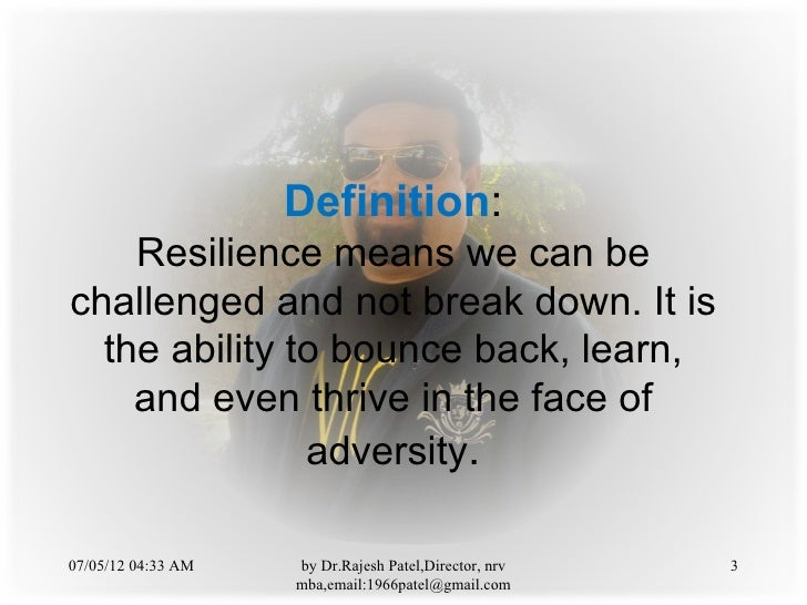 Definition:    Resilience means we can bechallenged and not break down. It is  the ability to bounce back, learn,    and e...